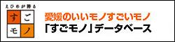 えひめが誇るすごモノ 愛媛のいいモノすごいモノ「すごモノ」データベース(外部サイト)